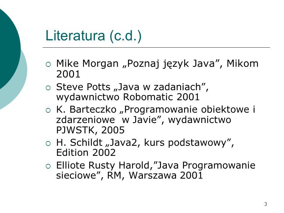 3 Literatura (c.d.) Mike Morgan Poznaj język Java, Mikom 2001 Steve Potts Java w zadaniach, wydawnictwo Robomatic 2001 K. Barteczko Programowanie obie