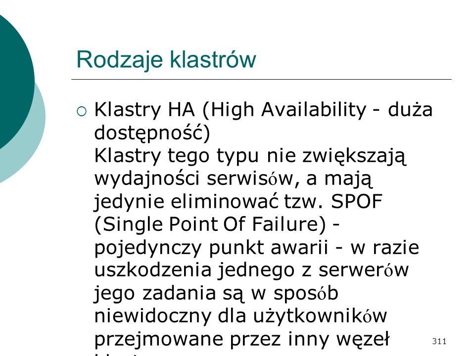 311 Rodzaje klastrów Klastry HA (High Availability - duża dostępność) Klastry tego typu nie zwiększają wydajności serwis ó w, a mają jedynie eliminowa