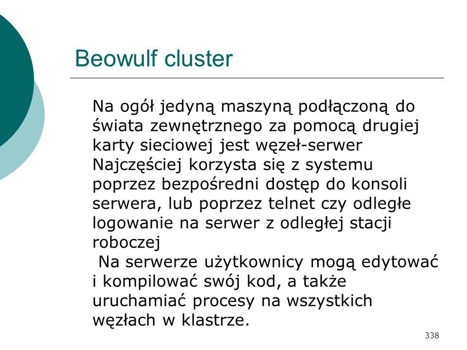 338 Beowulf cluster Na ogół jedyną maszyną podłączoną do świata zewnętrznego za pomocą drugiej karty sieciowej jest węzeł-serwer Najczęściej korzysta