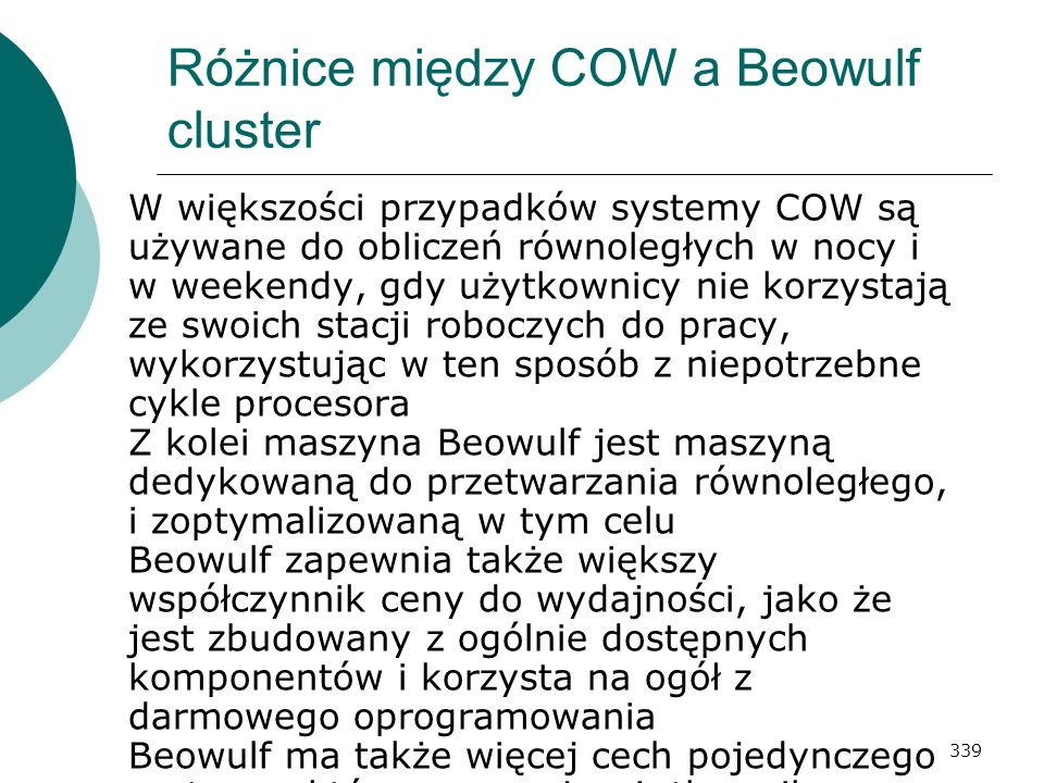 339 Różnice między COW a Beowulf cluster W większości przypadków systemy COW są używane do obliczeń równoległych w nocy i w weekendy, gdy użytkownicy
