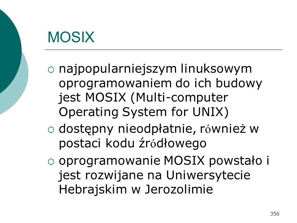 356 MOSIX najpopularniejszym linuksowym oprogramowaniem do ich budowy jest MOSIX (Multi-computer Operating System for UNIX) dostępny nieodpłatnie, r ó