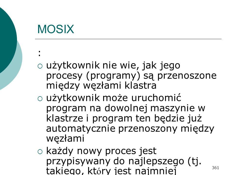 361 MOSIX : użytkownik nie wie, jak jego procesy (programy) są przenoszone między węzłami klastra użytkownik może uruchomić program na dowolnej maszyn