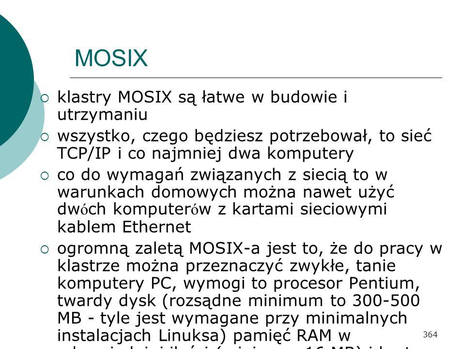364 MOSIX klastry MOSIX są łatwe w budowie i utrzymaniu wszystko, czego będziesz potrzebował, to sieć TCP/IP i co najmniej dwa komputery co do wymagań
