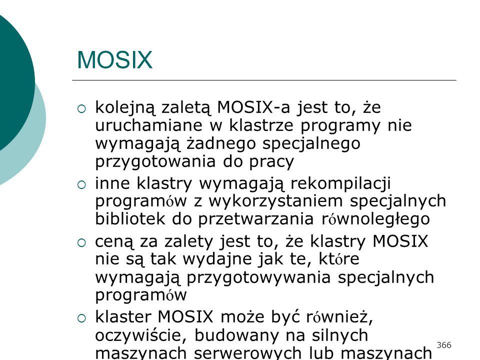 366 MOSIX kolejną zaletą MOSIX-a jest to, że uruchamiane w klastrze programy nie wymagają żadnego specjalnego przygotowania do pracy inne klastry wyma