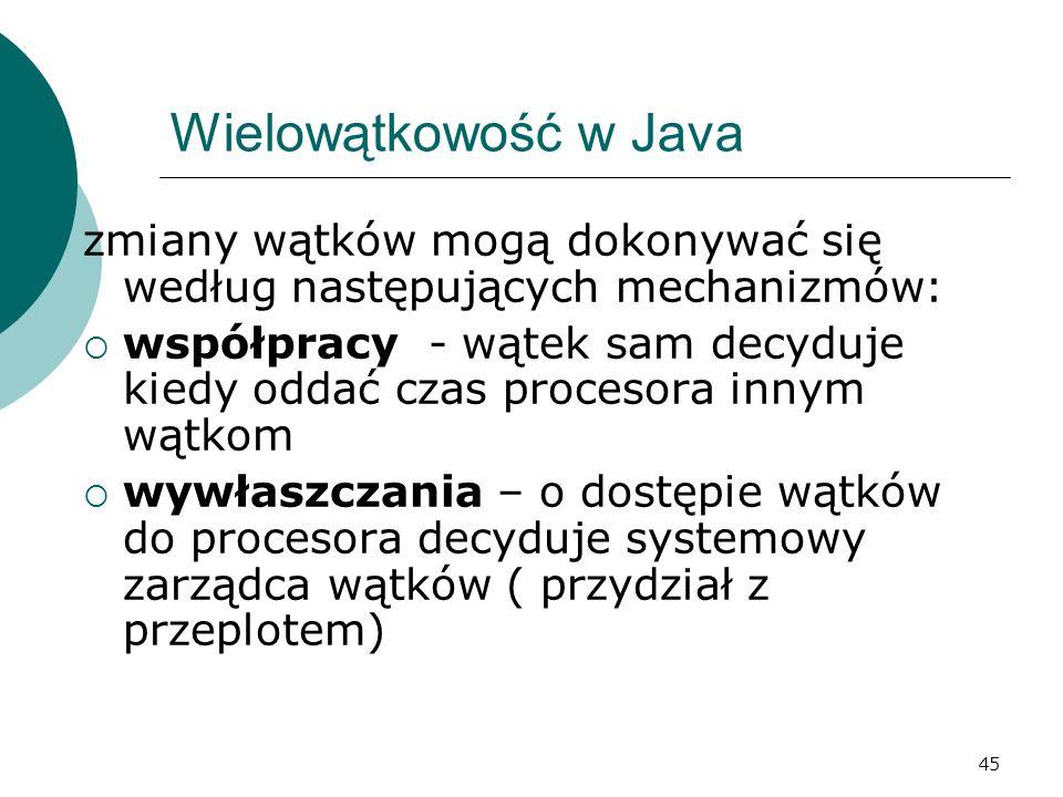 45 Wielowątkowość w Java zmiany wątków mogą dokonywać się według następujących mechanizmów: współpracy - wątek sam decyduje kiedy oddać czas procesora