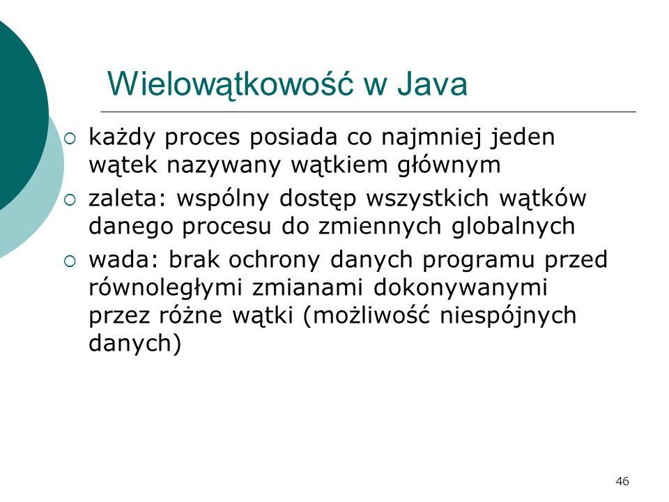 46 Wielowątkowość w Java każdy proces posiada co najmniej jeden wątek nazywany wątkiem głównym zaleta: wspólny dostęp wszystkich wątków danego procesu
