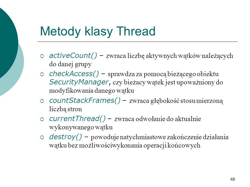 48 Metody klasy Thread activeCount() – zwraca liczbę aktywnych wątków należących do danej grupy checkAccess() – sprawdza za pomocą bieżącego obiektu S