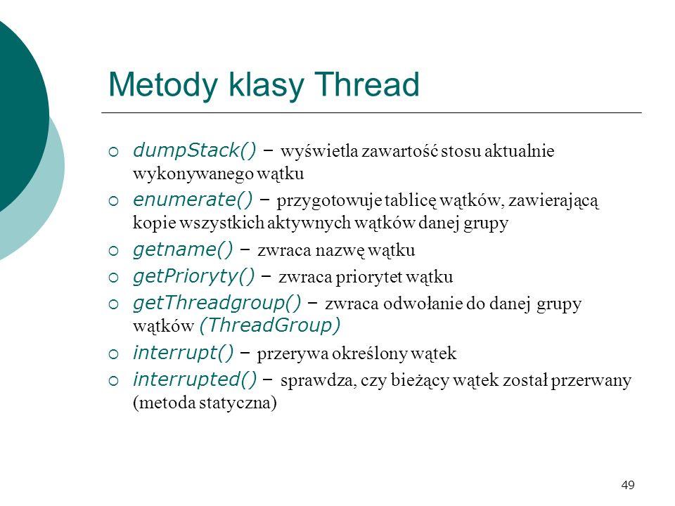 49 Metody klasy Thread dumpStack() – wyświetla zawartość stosu aktualnie wykonywanego wątku enumerate() – przygotowuje tablicę wątków, zawierającą kop