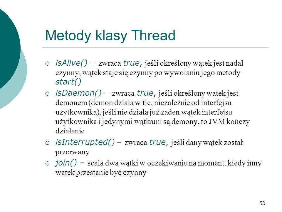 50 Metody klasy Thread isAlive() – zwraca true, jeśli określony wątek jest nadal czynny, wątek staje się czynny po wywołaniu jego metody start() isDae