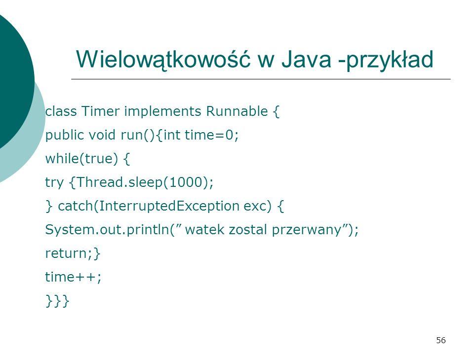 56 Wielowątkowość w Java -przykład class Timer implements Runnable { public void run(){int time=0; while(true) { try {Thread.sleep(1000); } catch(Inte