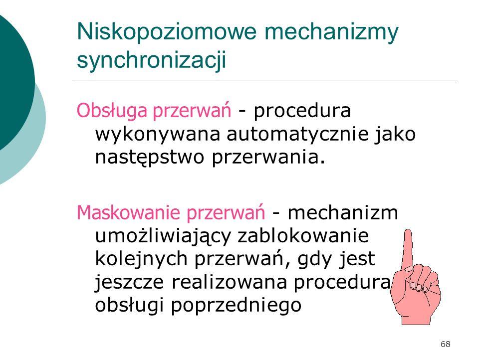 68 Niskopoziomowe mechanizmy synchronizacji Obsługa przerwań - procedura wykonywana automatycznie jako następstwo przerwania. Maskowanie przerwań - me