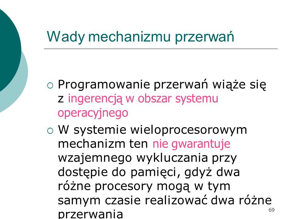 69 Wady mechanizmu przerwań Programowanie przerwań wiąże się z ingerencją w obszar systemu operacyjnego W systemie wieloprocesorowym mechanizm ten nie