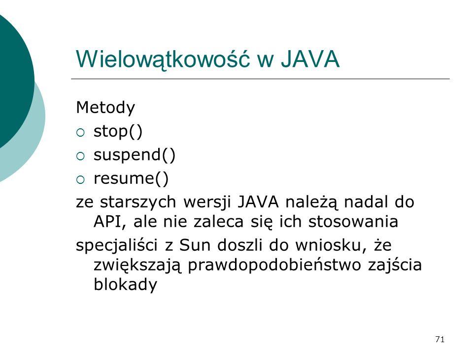 71 Wielowątkowość w JAVA Metody stop() suspend() resume() ze starszych wersji JAVA należą nadal do API, ale nie zaleca się ich stosowania specjaliści