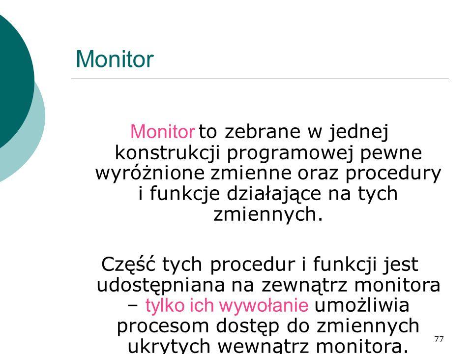 77 Monitor Monitor to zebrane w jednej konstrukcji programowej pewne wyróżnione zmienne oraz procedury i funkcje działające na tych zmiennych. Część t