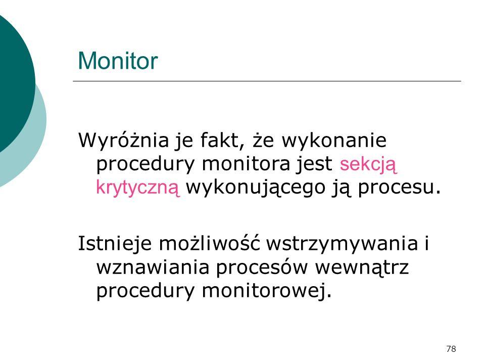 78 Monitor Wyróżnia je fakt, że wykonanie procedury monitora jest sekcją krytyczną wykonującego ją procesu. Istnieje możliwość wstrzymywania i wznawia