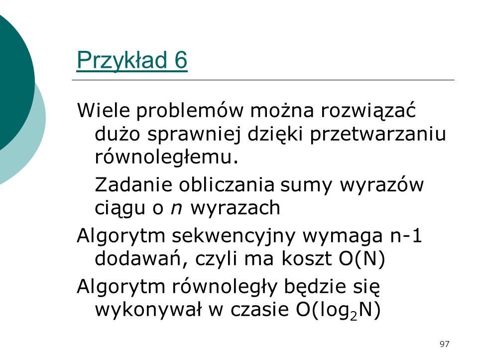 97 Przykład 6 Wiele problemów można rozwiązać dużo sprawniej dzięki przetwarzaniu równoległemu. Zadanie obliczania sumy wyrazów ciągu o n wyrazach Alg