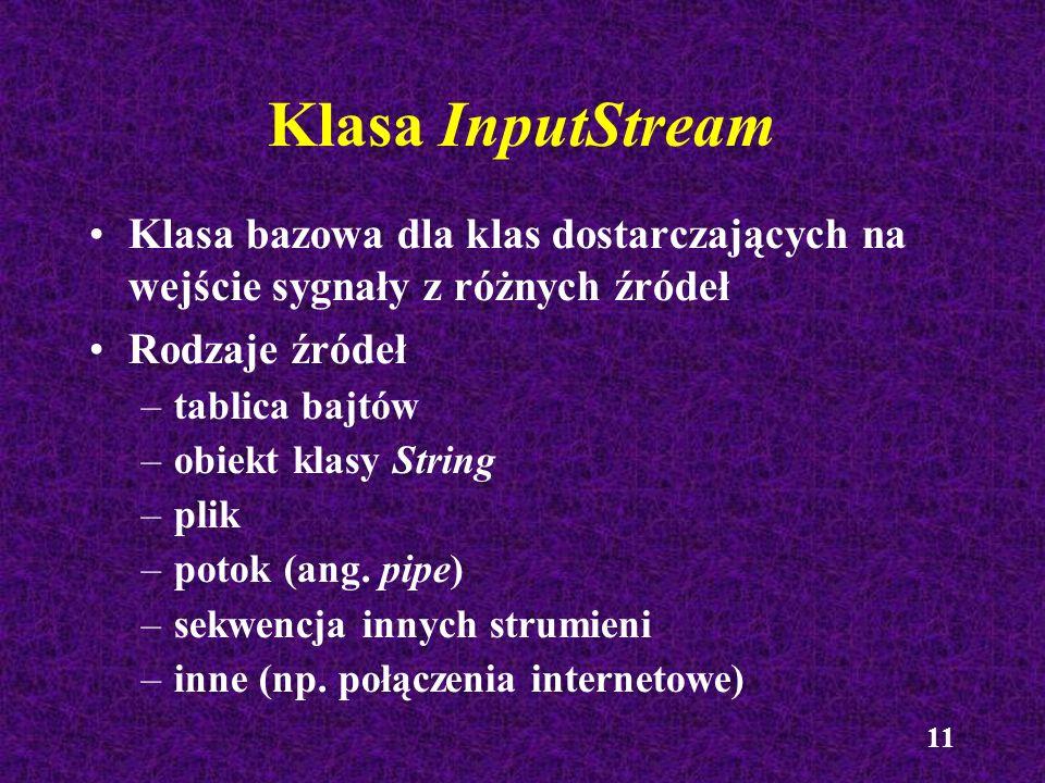 11 Klasa InputStream Klasa bazowa dla klas dostarczających na wejście sygnały z różnych źródeł Rodzaje źródeł –tablica bajtów –obiekt klasy String –pl