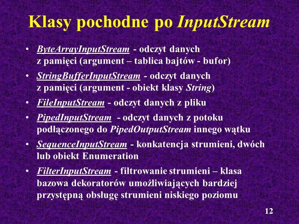 12 Klasy pochodne po InputStream ByteArrayInputStream - odczyt danych z pamięci (argument – tablica bajtów - bufor) StringBufferInputStream - odczyt d