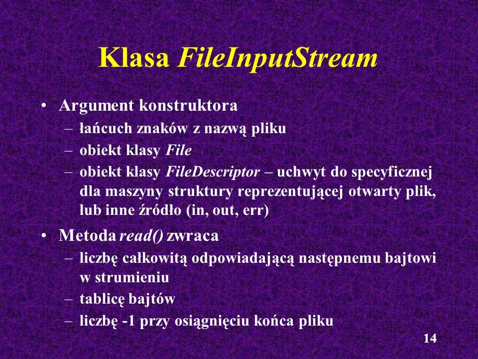 14 Klasa FileInputStream Argument konstruktora –łańcuch znaków z nazwą pliku –obiekt klasy File –obiekt klasy FileDescriptor – uchwyt do specyficznej