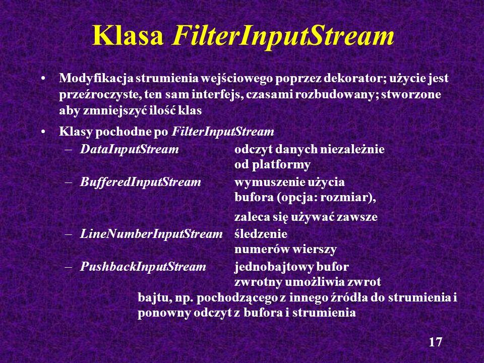 17 Klasa FilterInputStream Modyfikacja strumienia wejściowego poprzez dekorator; użycie jest przeźroczyste, ten sam interfejs, czasami rozbudowany; st