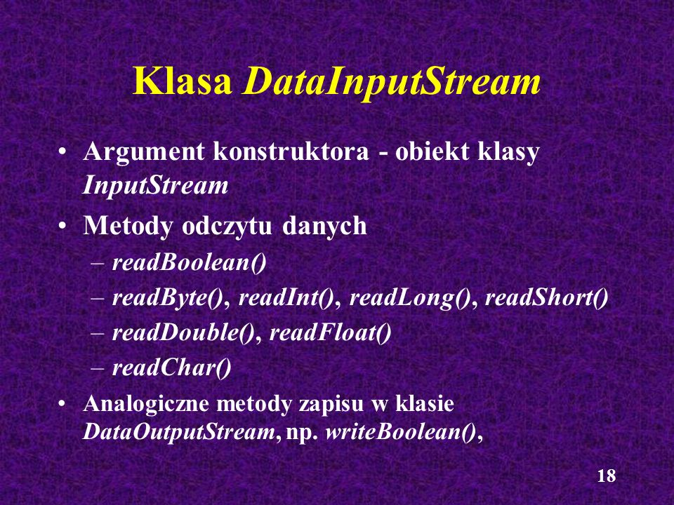 18 Klasa DataInputStream Argument konstruktora - obiekt klasy InputStream Metody odczytu danych –readBoolean() –readByte(), readInt(), readLong(), rea