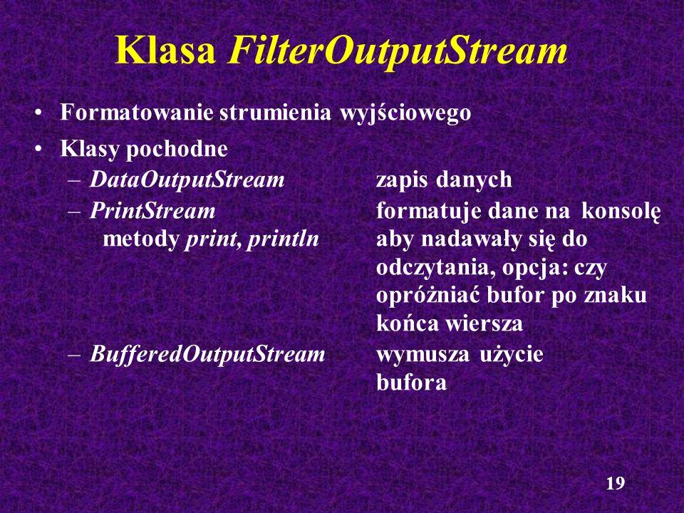 19 Klasa FilterOutputStream Formatowanie strumienia wyjściowego Klasy pochodne –DataOutputStreamzapis danych –PrintStreamformatuje dane na konsolę met