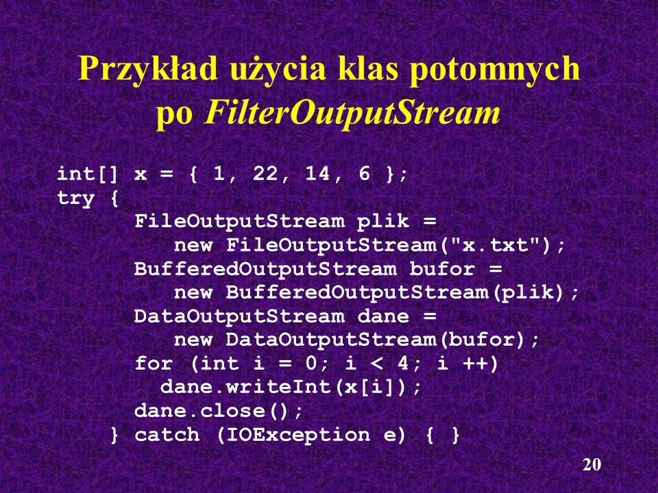 20 Przykład użycia klas potomnych po FilterOutputStream int[] x = { 1, 22, 14, 6 }; try { FileOutputStream plik = new FileOutputStream(
