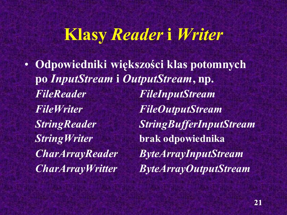 21 Klasy Reader i Writer Odpowiedniki większości klas potomnych po InputStream i OutputStream, np. FileReader FileInputStream FileWriter FileOutputStr