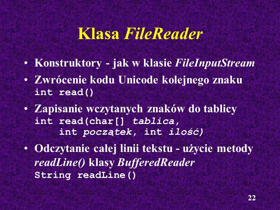 22 Klasa FileReader Konstruktory - jak w klasie FileInputStream Zwrócenie kodu Unicode kolejnego znaku int read() Zapisanie wczytanych znaków do tabli