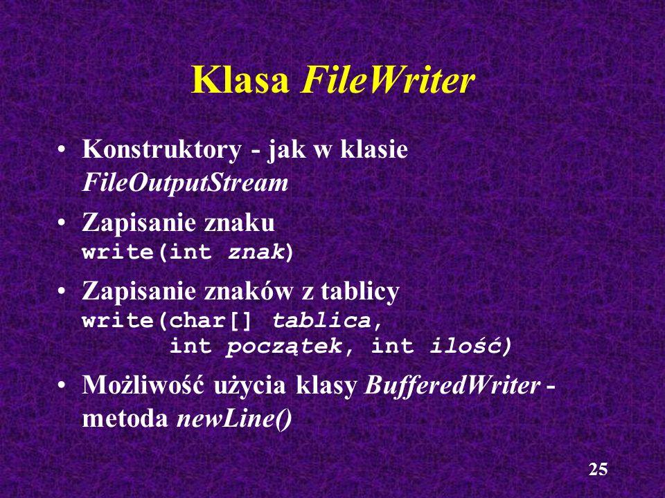 25 Klasa FileWriter Konstruktory - jak w klasie FileOutputStream Zapisanie znaku write(int znak) Zapisanie znaków z tablicy write(char[] tablica, int