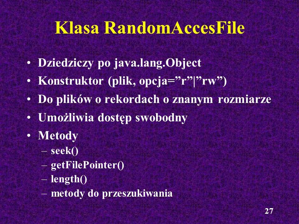 27 Dziedziczy po java.lang.Object Konstruktor (plik, opcja=r|rw) Do plików o rekordach o znanym rozmiarze Umożliwia dostęp swobodny Metody –seek() –ge
