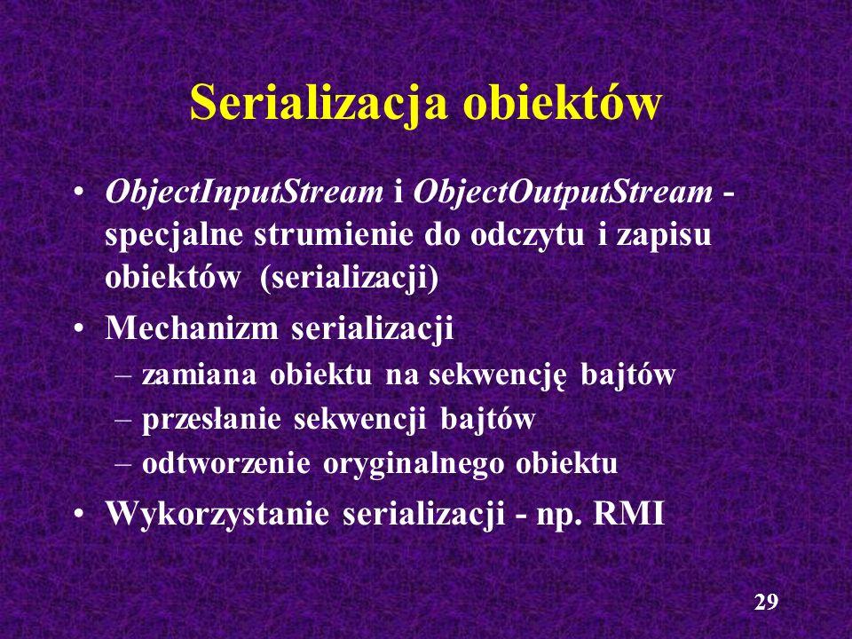 29 Serializacja obiektów ObjectInputStream i ObjectOutputStream - specjalne strumienie do odczytu i zapisu obiektów (serializacji) Mechanizm serializa