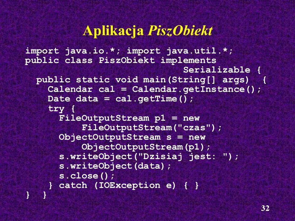 32 Aplikacja PiszObiekt import java.io.*; import java.util.*; public class PiszObiekt implements Serializable { public static void main(String[] args)