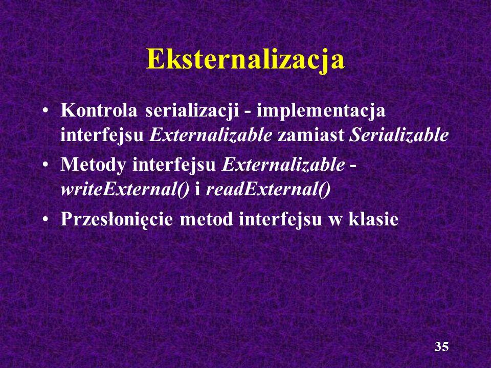 35 Eksternalizacja Kontrola serializacji - implementacja interfejsu Externalizable zamiast Serializable Metody interfejsu Externalizable - writeExtern