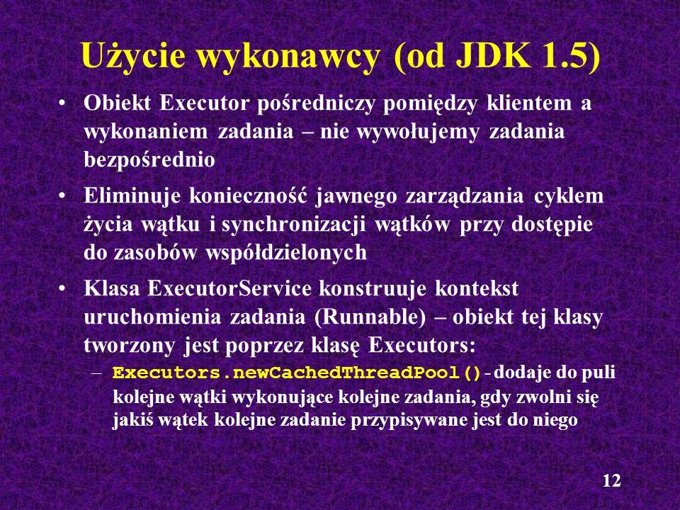 12 Użycie wykonawcy (od JDK 1.5) Obiekt Executor pośredniczy pomiędzy klientem a wykonaniem zadania – nie wywołujemy zadania bezpośrednio Eliminuje ko