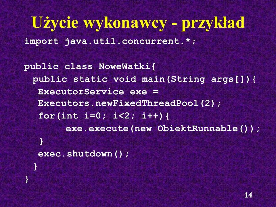 14 Użycie wykonawcy - przykład import java.util.concurrent.*; public class NoweWatki{ public static void main(String args[]){ ExecutorService exe = Ex