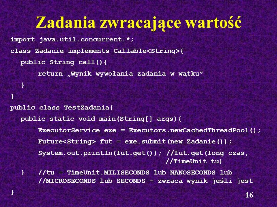 16 Zadania zwracające wartość import java.util.concurrent.*; class Zadanie implements Callable { public String call(){ return Wynik wywołania zadania