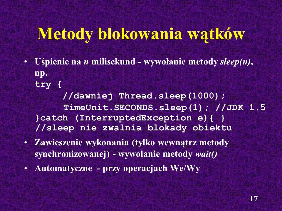 17 Metody blokowania wątków Uśpienie na n milisekund - wywołanie metody sleep(n), np. try { //dawniej Thread.sleep(1000); TimeUnit.SECONDS.sleep(1); /