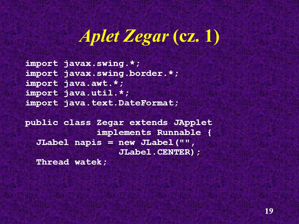 19 Aplet Zegar (cz. 1) import javax.swing.*; import javax.swing.border.*; import java.awt.*; import java.util.*; import java.text.DateFormat; public c