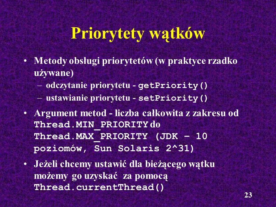 23 Priorytety wątków Metody obsługi priorytetów (w praktyce rzadko używane) –odczytanie priorytetu - getPriority() –ustawianie priorytetu - setPriorit