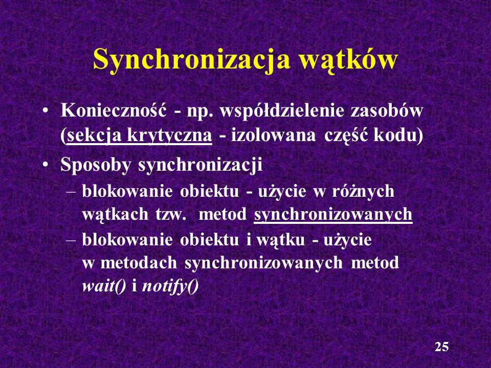 25 Synchronizacja wątków Konieczność - np. współdzielenie zasobów (sekcja krytyczna - izolowana część kodu) Sposoby synchronizacji –blokowanie obiektu