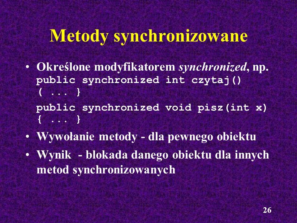 26 Metody synchronizowane Określone modyfikatorem synchronized, np. public synchronized int czytaj() (... } public synchronized void pisz(int x) {...