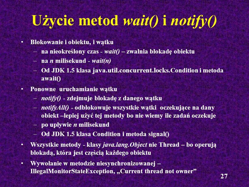 27 Użycie metod wait() i notify() Blokowanie i obiektu, i wątku –na nieokreślony czas - wait() – zwalnia blokadę obiektu –na n milisekund - wait(n) –O