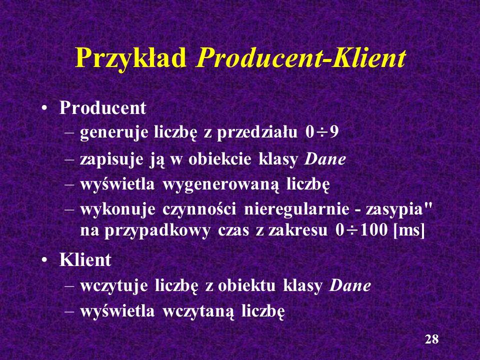 28 Przykład Producent-Klient Producent –generuje liczbę z przedziału 0÷9 –zapisuje ją w obiekcie klasy Dane –wyświetla wygenerowaną liczbę –wykonuje c