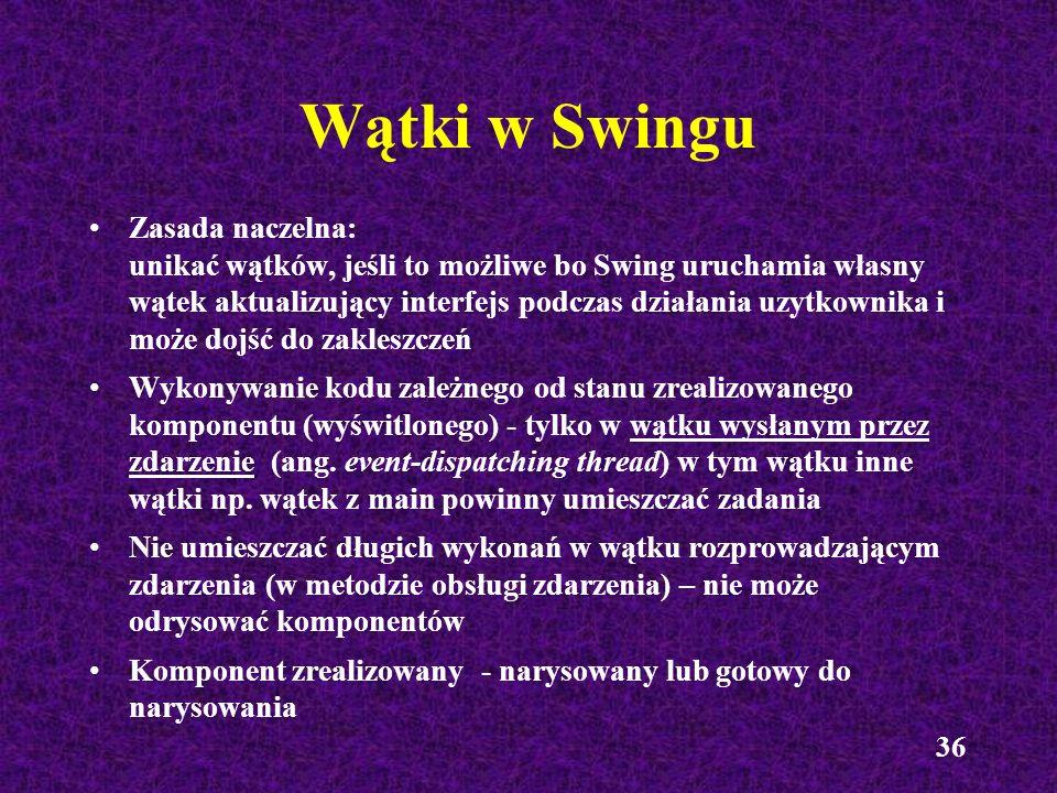 36 Wątki w Swingu Zasada naczelna: unikać wątków, jeśli to możliwe bo Swing uruchamia własny wątek aktualizujący interfejs podczas działania uzytkowni