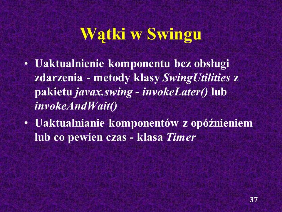 37 Wątki w Swingu Uaktualnienie komponentu bez obsługi zdarzenia - metody klasy SwingUtilities z pakietu javax.swing - invokeLater() lub invokeAndWait