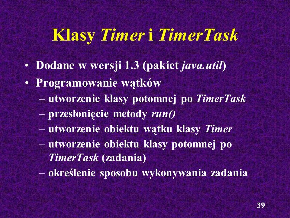39 Klasy Timer i TimerTask Dodane w wersji 1.3 (pakiet java.util) Programowanie wątków –utworzenie klasy potomnej po TimerTask –przesłonięcie metody r