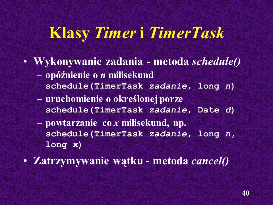 40 Klasy Timer i TimerTask Wykonywanie zadania - metoda schedule() –opóźnienie o n milisekund schedule(TimerTask zadanie, long n) –uruchomienie o okre