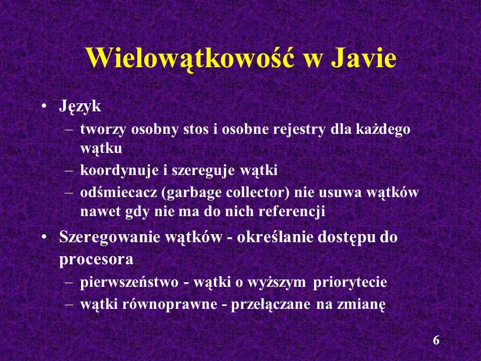 6 Wielowątkowość w Javie Język –tworzy osobny stos i osobne rejestry dla każdego wątku –koordynuje i szereguje wątki –odśmiecacz (garbage collector) n