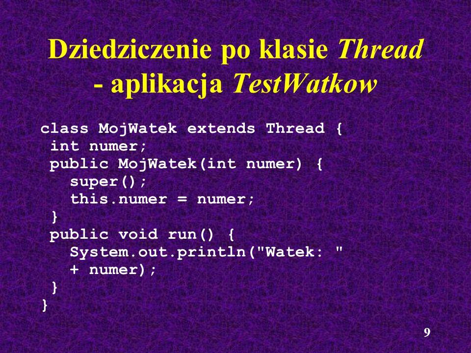 9 Dziedziczenie po klasie Thread - aplikacja TestWatkow class MojWatek extends Thread { int numer; public MojWatek(int numer) { super(); this.numer =